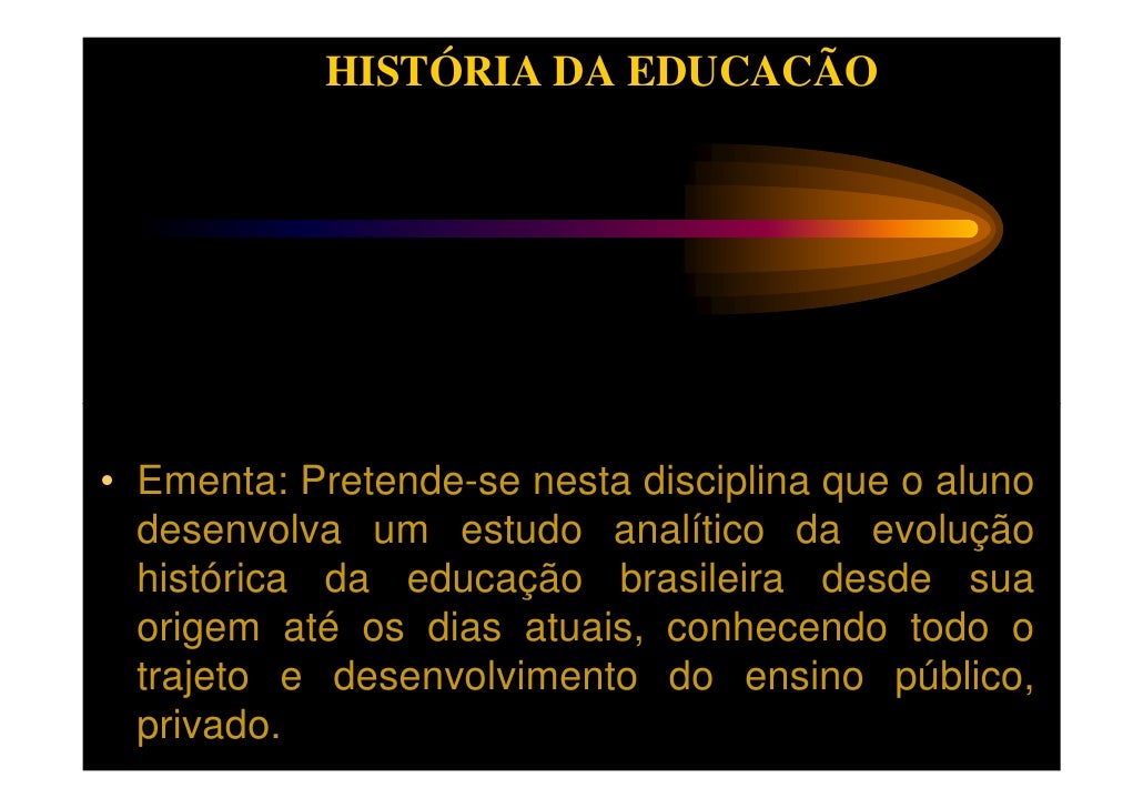 HISTÓRIA DA EDUCACÃO• Ementa: Pretende-se nesta disciplina que o aluno  desenvolva um estudo analítico da evolução  histór...