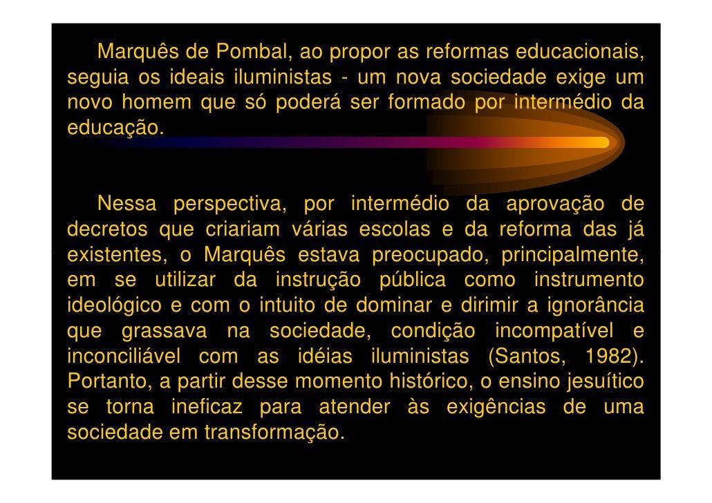 Marquês de Pombal, ao propor as reformas educacionais,seguia os ideais iluministas - um nova sociedade exige umnovo homem ...