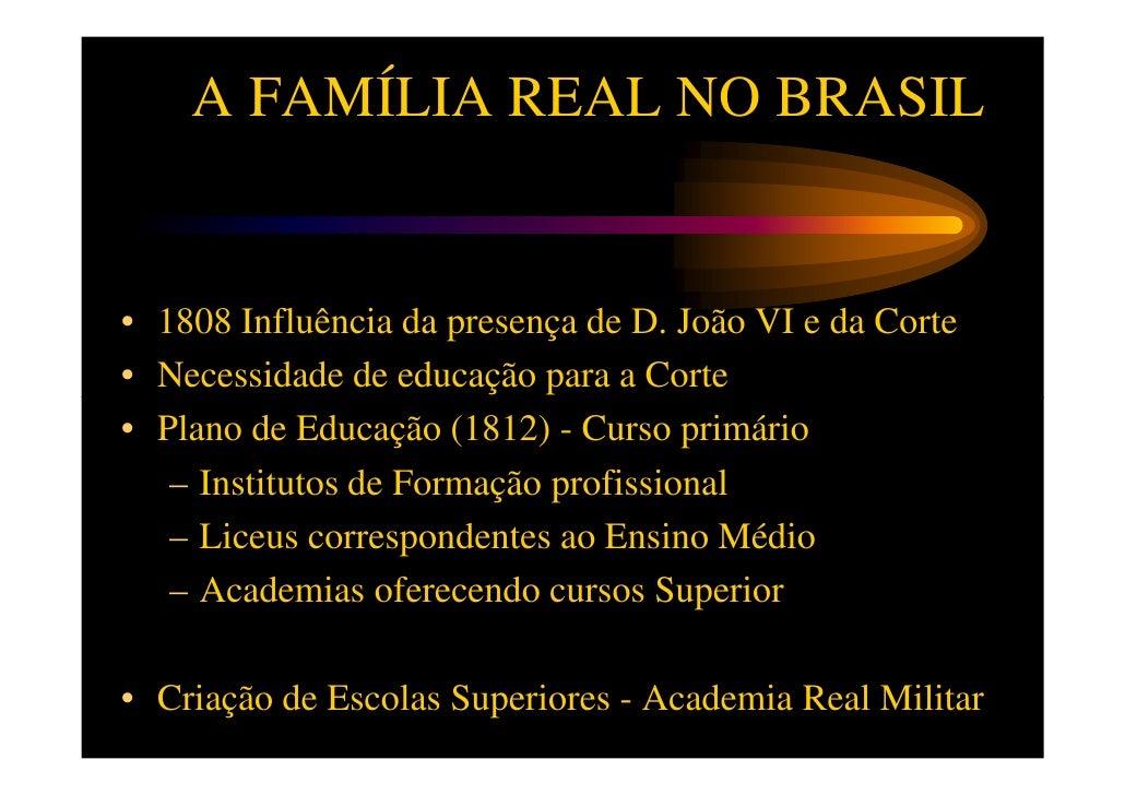 A FAMÍLIA REAL NO BRASIL• 1808 Influência da presença de D. João VI e da Corte• Necessidade de educação para a Corte• Plan...