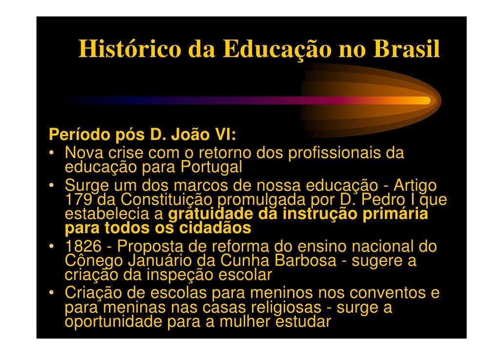 Histórico da Educação no BrasilPeríodo pós D. João VI:• Nova crise com o retorno dos profissionais da  educação para Portu...