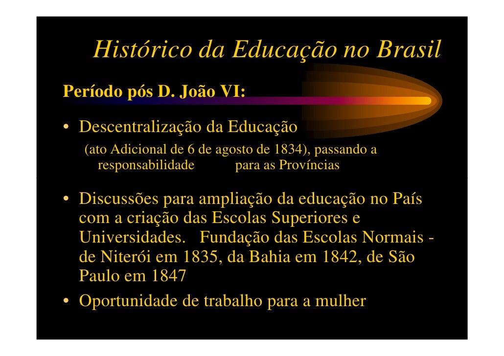 Histórico da Educação no BrasilPeríodo pós D. João VI:• Descentralização da Educação  (ato Adicional de 6 de agosto de 183...