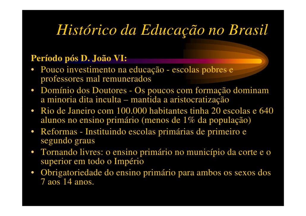 Histórico da Educação no BrasilPeríodo pós D. João VI:• Pouco investimento na educação - escolas pobres e  professores mal...