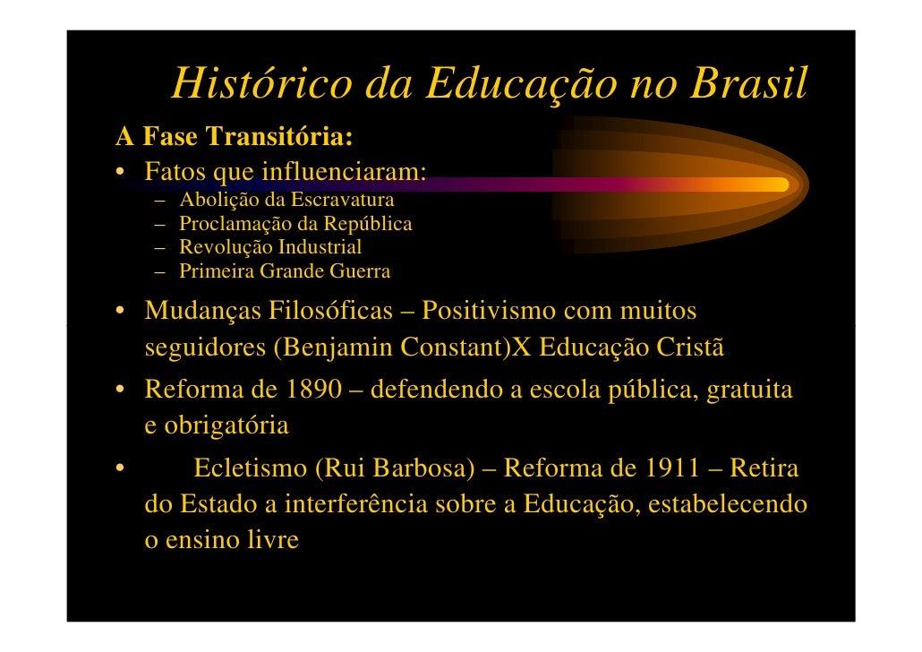 Histórico da Educação no BrasilA Fase Transitória:• Fatos que influenciaram:   –   Abolição da Escravatura   –   Proclamaç...