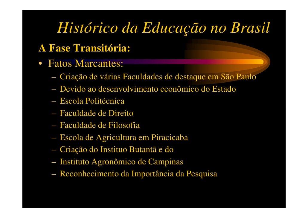 Histórico da Educação no BrasilA Fase Transitória:• Fatos Marcantes:  –   Criação de várias Faculdades de destaque em São ...