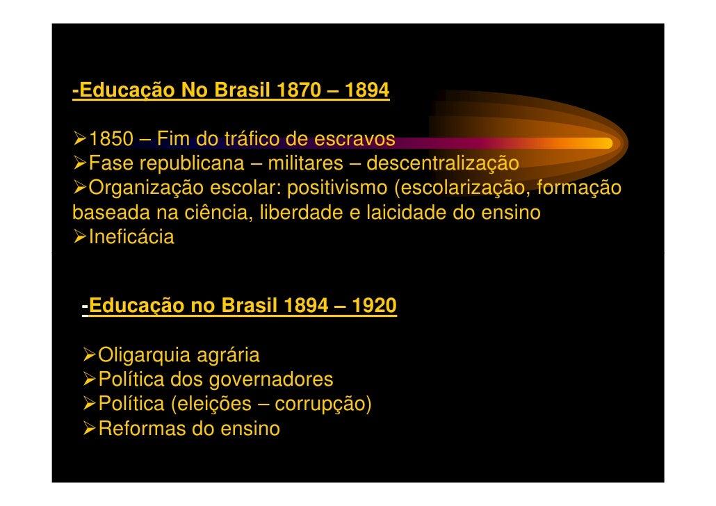 -Educação No Brasil 1870 – 1894 1850 – Fim do tráfico de escravos Fase republicana – militares – descentralização Organiza...