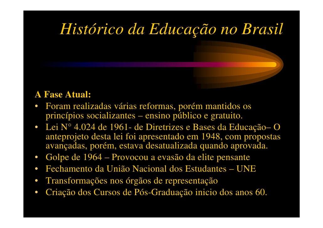 Histórico da Educação no BrasilA Fase Atual:• Foram realizadas várias reformas, porém mantidos os  princípios socializante...