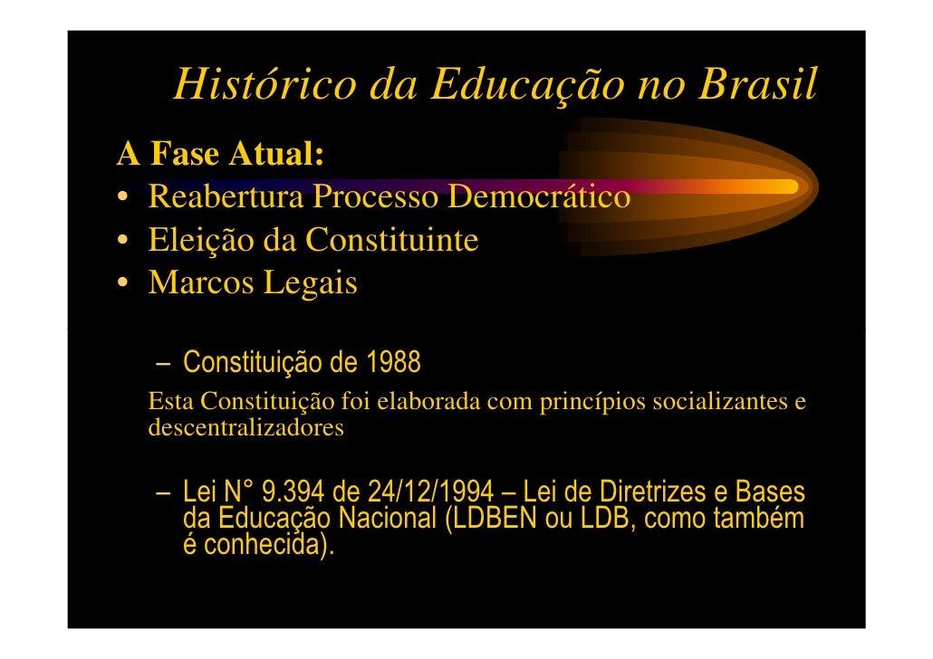 Histórico da Educação no BrasilA Fase Atual:• Reabertura Processo Democrático• Eleição da Constituinte• Marcos Legais  – C...