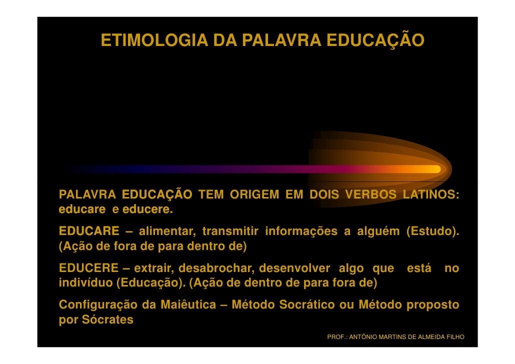 ETIMOLOGIA DA PALAVRA EDUCAÇÃOPALAVRA EDUCAÇÃO TEM ORIGEM EM DOIS VERBOS LATINOS:educare e educere.          educere.EDUCA...