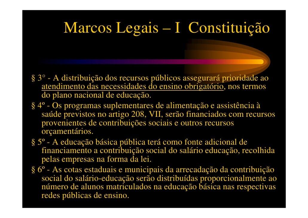 Marcos Legais – I Constituição•   Art. 213 – Os recursos públicos serão destinados às escolas públicas,    podendo ser dir...