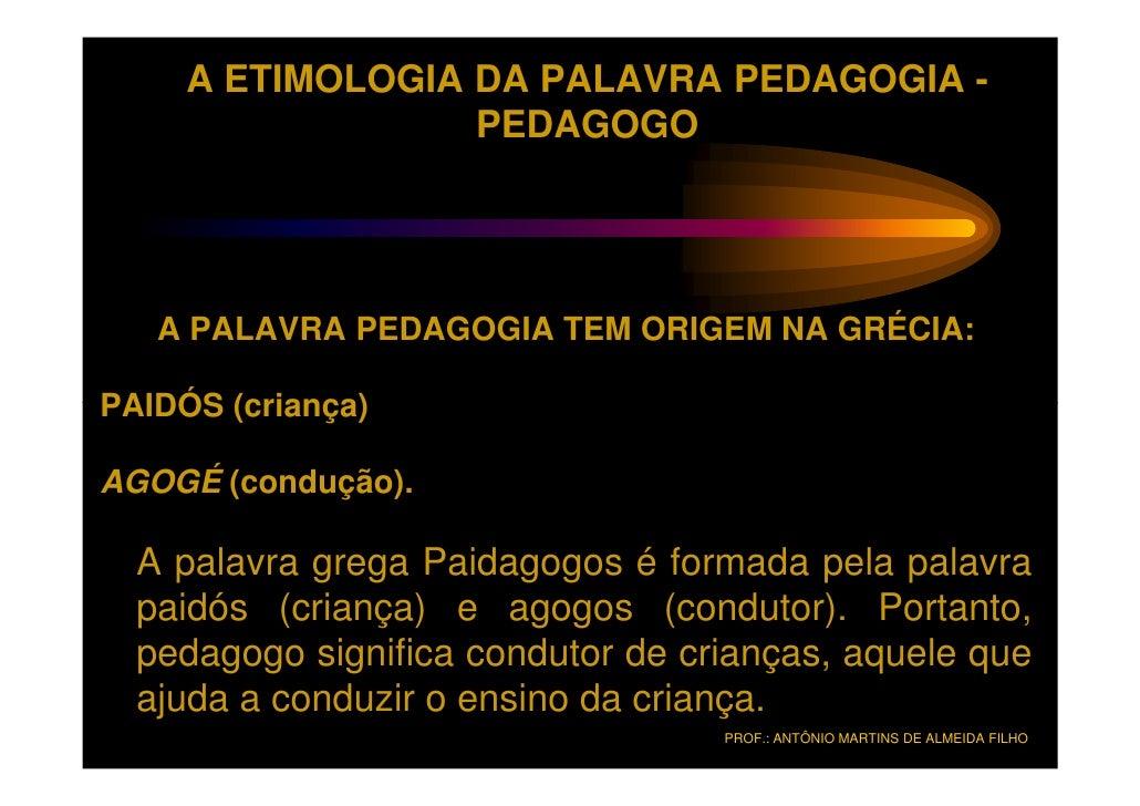 A ETIMOLOGIA DA PALAVRA PEDAGOGIA -                  PEDAGOGO   A PALAVRA PEDAGOGIA TEM ORIGEM NA GRÉCIA:PAIDÓS (criança)A...