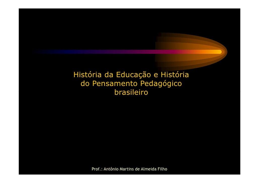 História da Educação e História  do Pensamento Pedagógico           brasileiro    Prof.: Antônio Martins de Almeida Filho