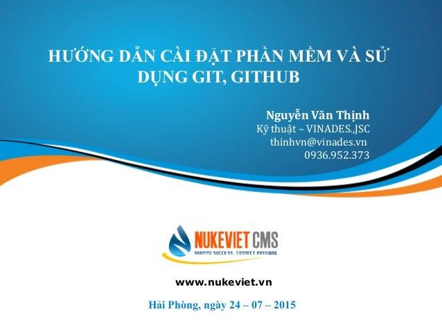 HƯỚNG DẪN CÀI ĐẶT PHẦN MỀM VÀ SỬ DỤNG GIT, GITHUB Hải Phòng, ngày 24 – 07 – 2015 Nguyễn Văn Thịnh Kỹ thuật – VINADES.,JSC ...