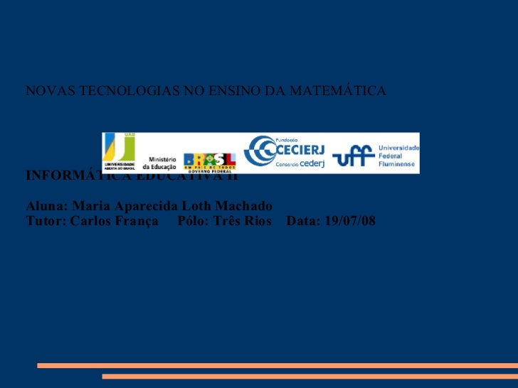 NOVAS TECNOLOGIAS NO ENSINO DA MATEMÁTICA INFORMÁTICA EDUCATIVA II Aluna: Maria Aparecida Loth Machado Tutor: Carlos Franç...
