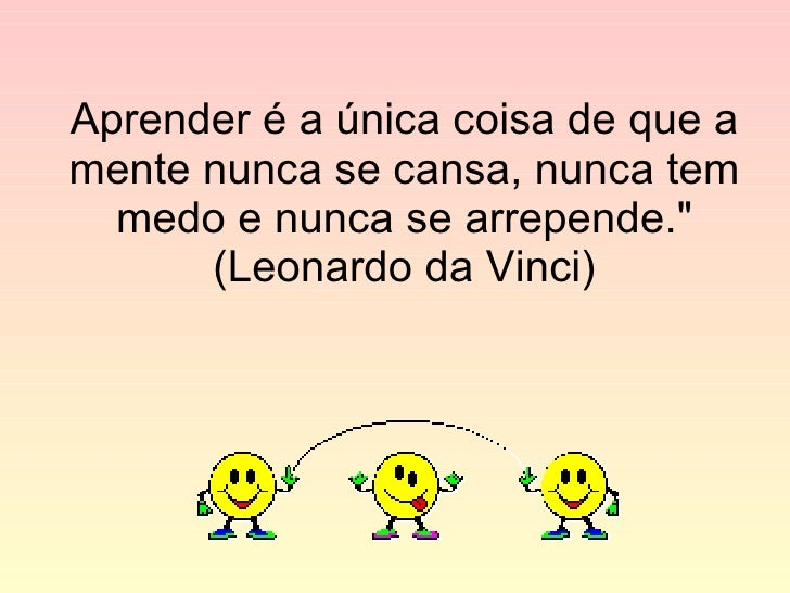 "Aprender é a única coisa de que a mente nunca se cansa, nunca tem medo e nunca se arrepende."" (Leonardo da Vinci)"
