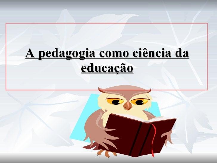 A pedagogia como ciência da educação