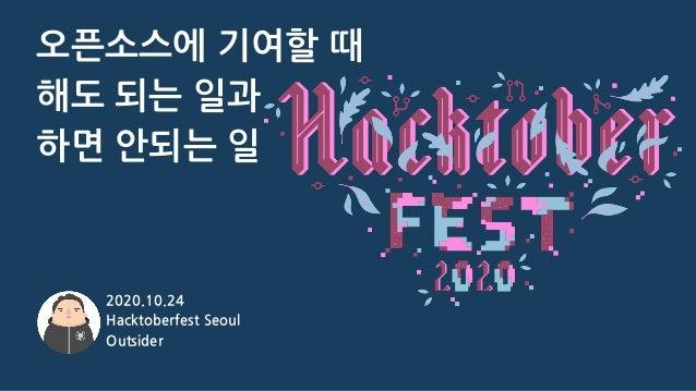 오픈소스에 기여할 때 해도 되는 일과 하면 안되는 일 2020.10.24 Hacktoberfest Seoul Outsider