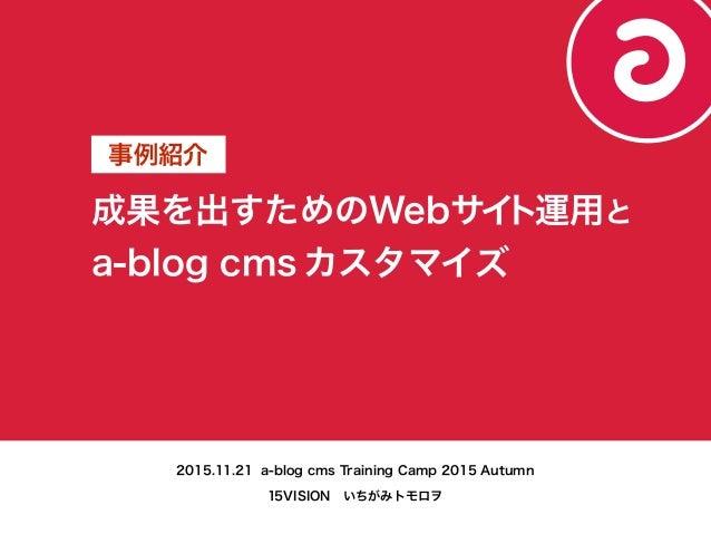 成果を出すためのWebサイト運用と a-blog cms カスタマイズ 事例紹介 2015.11.21 a-blog cms Training Camp 2015 Autumn 15VISIONいちがみトモロヲ