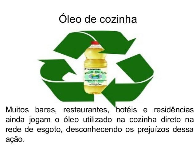 Óleo de cozinhaMuitos bares, restaurantes, hotéis e residênciasainda jogam o óleo utilizado na cozinha direto narede de es...