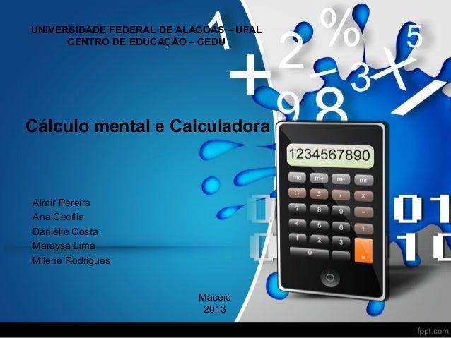 UNIVERSIDADE FEDERAL DE ALAGOAS – UFAL CENTRO DE EDUCAÇÃO – CEDU  Cálculo mental e Calculadora  Almir Pereira Ana Cecília ...