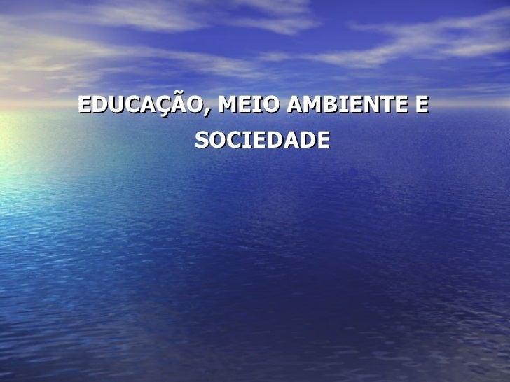<ul><li>EDUCAÇÃO, MEIO AMBIENTE E SOCIEDADE </li></ul>