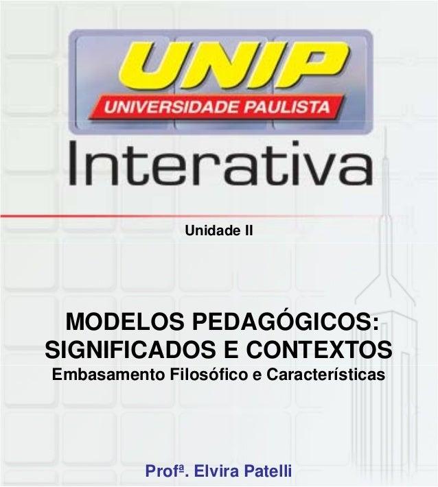 Unidade II MODELOS PEDAGÓGICOS: SIGNIFICADOS E CONTEXTOS Embasamento Filosófico e Características Profª. Elvira Patelli