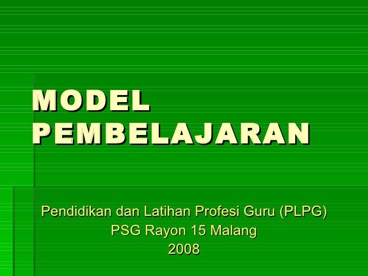 MODEL PEMBELAJARAN Pendidikan dan Latihan Profesi Guru (PLPG) PSG Rayon 15 Malang 2008