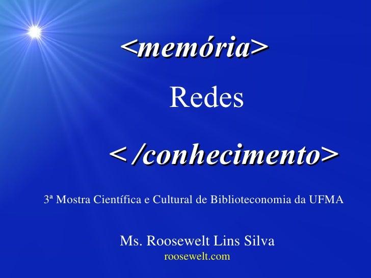 Ms. Roosewelt Lins Silva roosewelt.com <memória> < /conhecimento> Redes 3ª Mostra Científica e Cultural de Biblioteconomia...