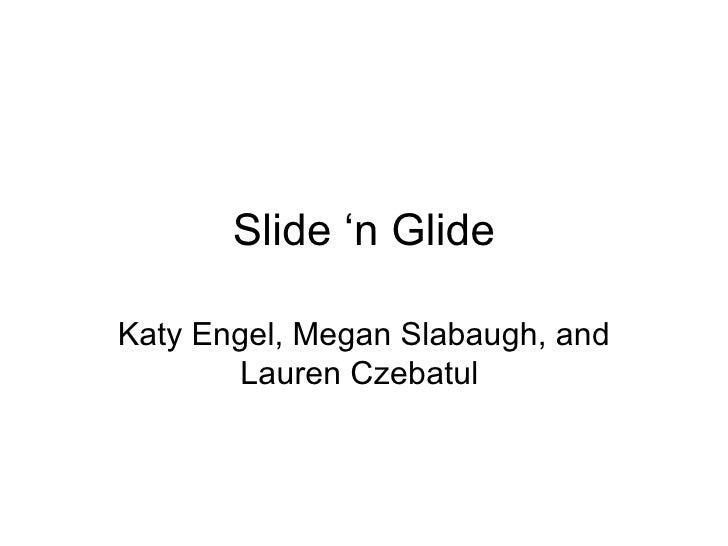 Slide 'n Glide Katy Engel, Megan Slabaugh, and Lauren Czebatul