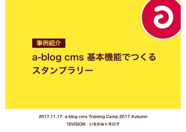 a-blog cms 基本機能でつくる スタンプラリー 事例紹介 2017.11.17 a-blog cms Training Camp 2017 Autumn 15VISION いちがみトモロヲ