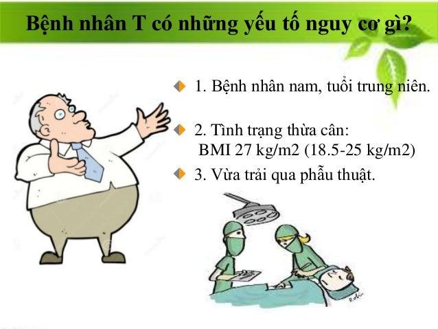 1. Bệnh nhân nam, tuổi trung niên. 3. Vừa trải qua phẫu thuật. Bệnh nhân T có những yếu tố nguy cơ gì? 2. Tình trạng thừa ...