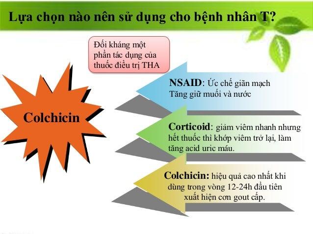 Colchicin NSAID: Ức chế giãn mạch Tăng giữ muối và nước Corticoid: giảm viêm nhanh nhưng hết thuốc thì khớp viêm trở lại, ...