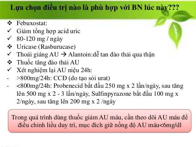  Febuxostat:  Giảm tổng hợp acid uric  80-120 mg / ngày  Uricase (Rasburucase)  Thoái giáng AU  Alantoin:dễ tan đào ...