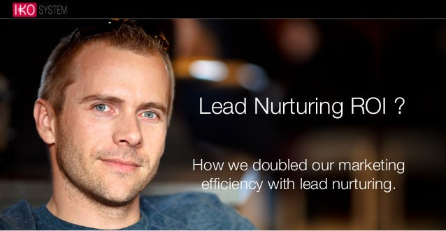 Lead Nurturing ROI ? How we doubled our marketing efficiency with lead nurturing.