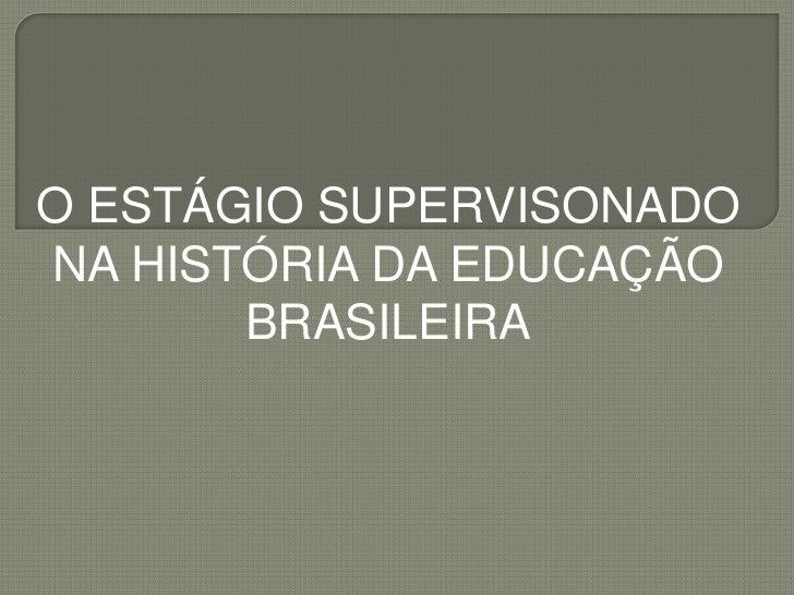 O ESTÁGIO SUPERVISONADONA HISTÓRIA DA EDUCAÇÃO       BRASILEIRA