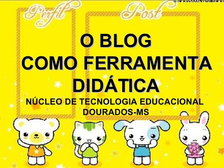 O BLOG COMO FERRAMENTA     DIDÁTICA NÚCLEO DE TECNOLOGIA EDUCACIONAL            DOURADOS-MS