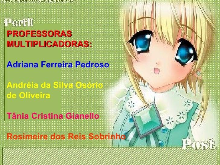 PROFESSORAS MULTIPLICADORAS:  Adriana Ferreira Pedroso  Andréia da Silva Osório de Oliveira  Tânia Cristina Gianello  Rosi...