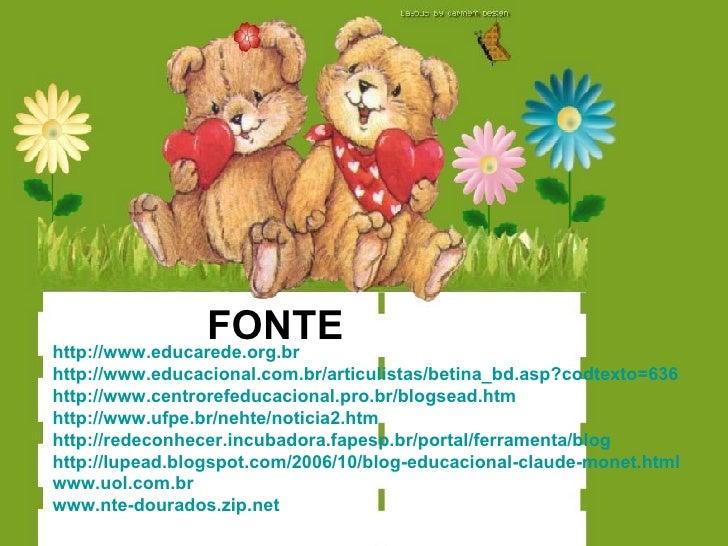 FONTE http://www.educarede.org.br http://www.educacional.com.br/articulistas/betina_bd.asp?codtexto=636 http://www.centror...