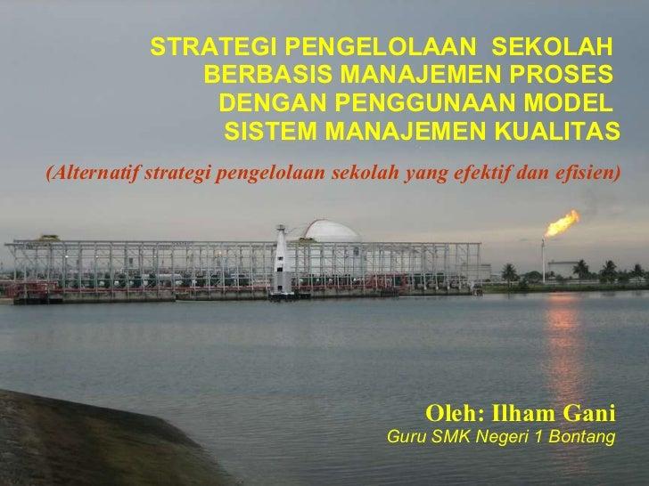 STRATEGI PENGELOLAAN  SEKOLAH  BERBASIS MANAJEMEN PROSES  DENGAN  PE NGGUNAAN MODEL  SISTEM MANAJEMEN KUALITAS Oleh: Ilham...