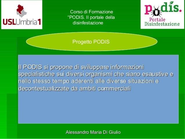 """Progetto PODIS Corso di Formazione """"PODIS. Il portale della disinfestazione Il PODIS si propone di sviluppare informazioni..."""