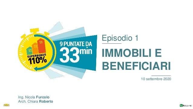 Episodio 1 IMMOBILI E BENEFICIARI 10 settembre 2020 Ing. Nicola Furcolo Arch. Chiara Roberto