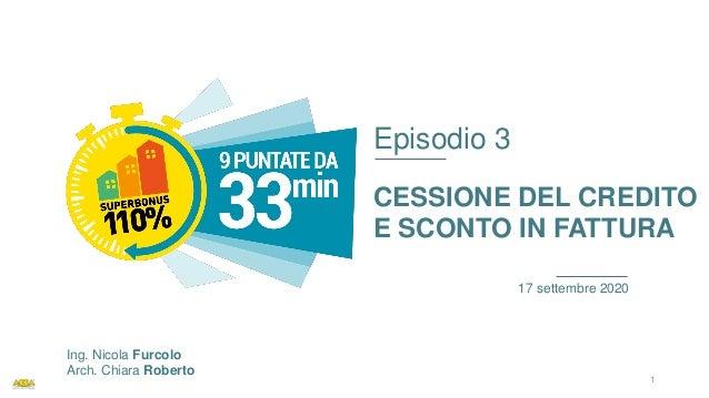 Episodio 3 CESSIONE DEL CREDITO E SCONTO IN FATTURA 17 settembre 2020 Ing. Nicola Furcolo Arch. Chiara Roberto 1