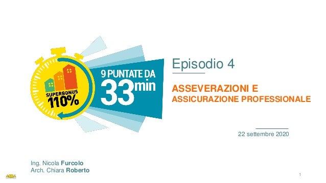 Episodio 4 ASSEVERAZIONI E ASSICURAZIONE PROFESSIONALE 22 settembre 2020 Ing. Nicola Furcolo Arch. Chiara Roberto 1