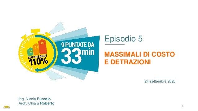 Episodio 5 MASSIMALI DI COSTO E DETRAZIONI 24 settembre 2020 Ing. Nicola Furcolo Arch. Chiara Roberto 1