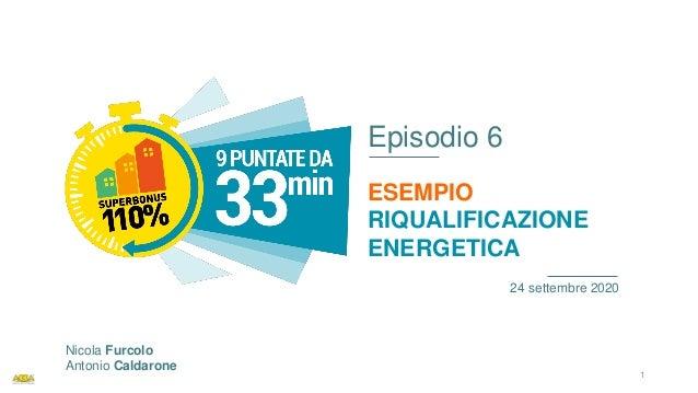 Episodio 6 ESEMPIO RIQUALIFICAZIONE ENERGETICA 24 settembre 2020 Nicola Furcolo Antonio Caldarone 1