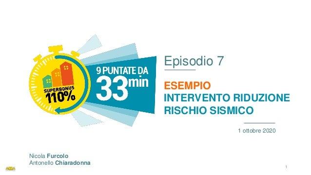 Episodio 7 ESEMPIO INTERVENTO RIDUZIONE RISCHIO SISMICO 1 ottobre 2020 Nicola Furcolo Antonello Chiaradonna 1