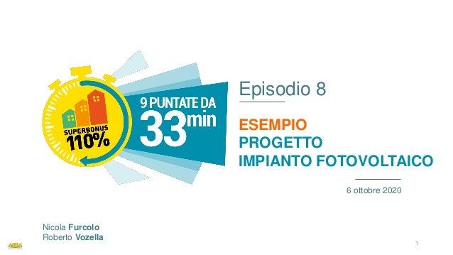 Episodio 8 ESEMPIO PROGETTO IMPIANTO FOTOVOLTAICO 6 ottobre 2020 Nicola Furcolo Roberto Vozella 1