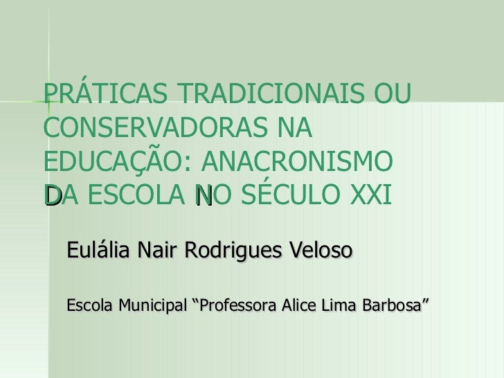 PRÁTICAS TRADICIONAIS OU CONSERVADORAS NA EDUCAÇÃO: ANACRONISMO  D A ESCOLA  N O SÉCULO XXI Eulália Nair Rodrigues Veloso ...