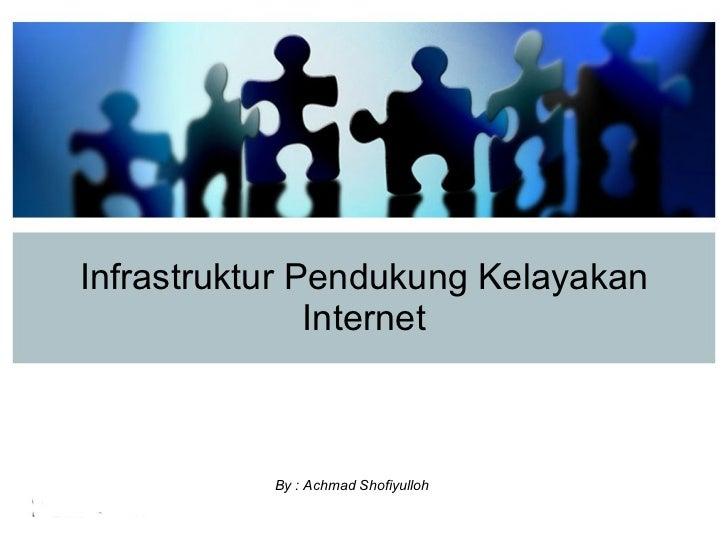 Infrastruktur Pendukung Kelayakan Internet By : Achmad Shofiyulloh