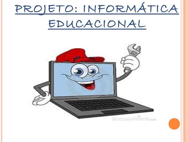 PROJETO: INFORMÁTICA EDUCACIONAL