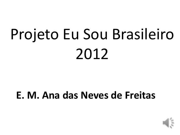 Projeto Eu Sou Brasileiro          2012E. M. Ana das Neves de Freitas